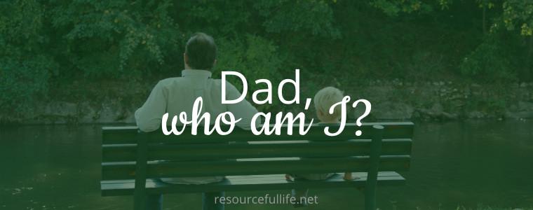 Dad Who Am I